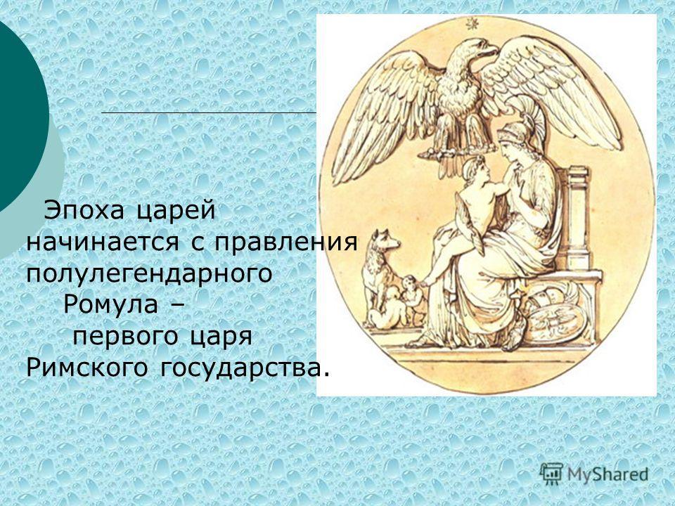 Эпоха царей начинается с правления полулегендарного Ромула – первого царя Римского государства.