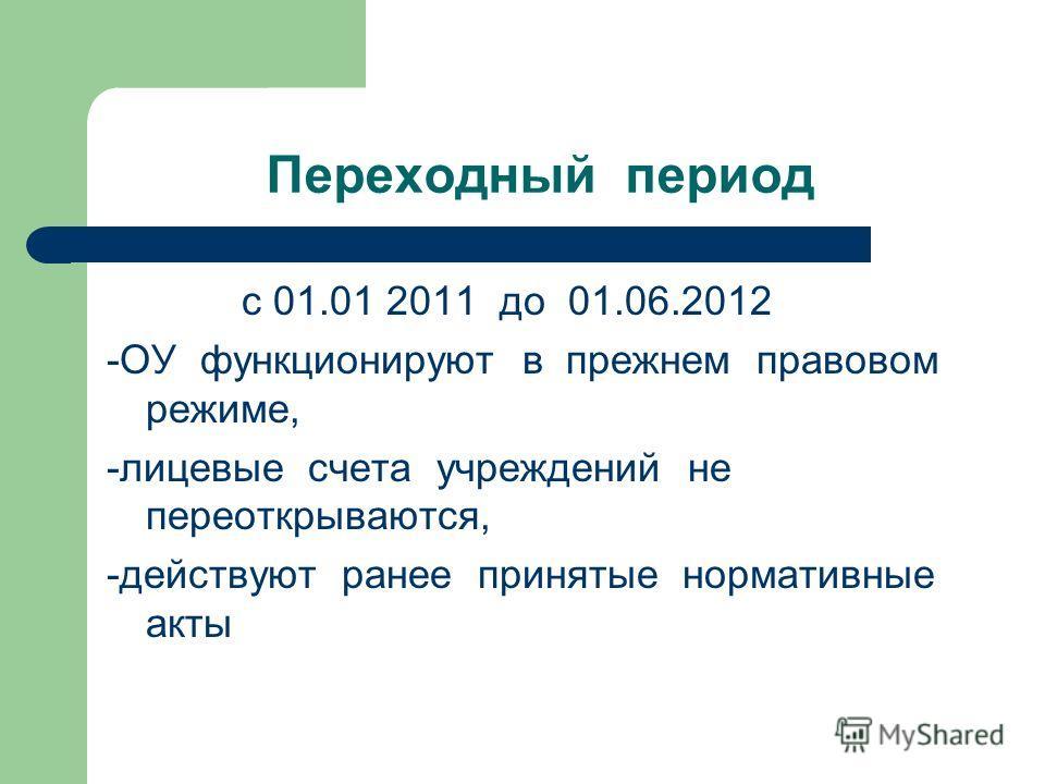 Переходный период с 01.01 2011 до 01.06.2012 -ОУ функционируют в прежнем правовом режиме, -лицевые счета учреждений не переоткрываются, -действуют ранее принятые нормативные акты