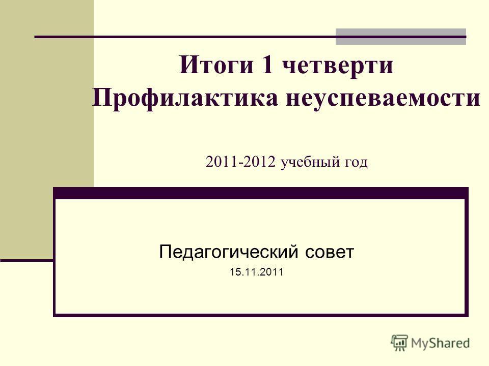 Итоги 1 четверти Профилактика неуспеваемости 2011-2012 учебный год Педагогический совет 15.11.2011