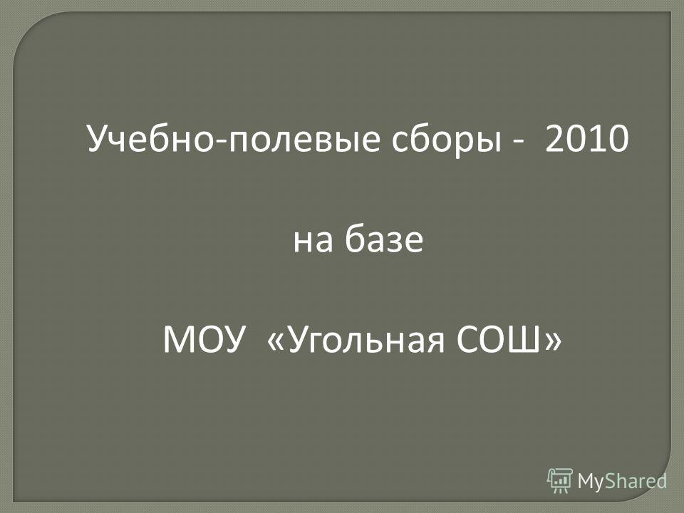 Учебно-полевые сборы - 2010 на базе МОУ «Угольная СОШ»