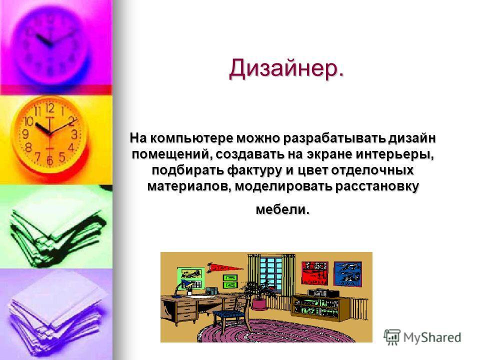 Дизайнер. На компьютере можно разрабатывать дизайн помещений, создавать на экране интерьеры, подбирать фактуру и цвет отделочных материалов, моделировать расстановку мебели.