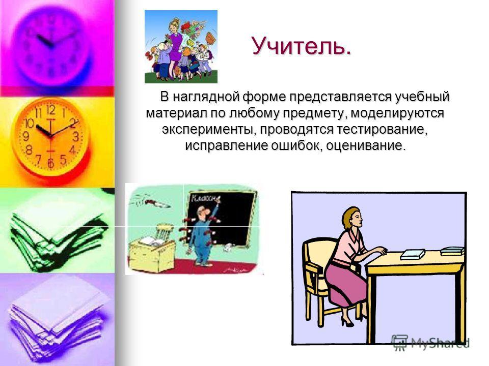 Учитель. В наглядной форме представляется учебный материал по любому предмету, моделируются эксперименты, проводятся тестирование, исправление ошибок, оценивание.