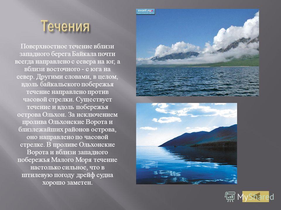 Поверхностное течение вблизи западного берега Байкала почти всегда направлено с севера на юг, а вблизи восточного - с юга на север. Другими словами, в целом, вдоль байкальского побережья течение направлено против часовой стрелки. Существует течение и
