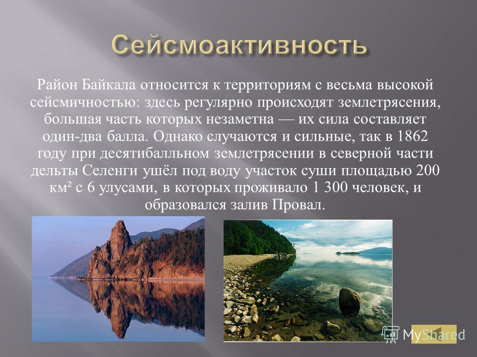 Район Байкала относится к территориям с весьма высокой сейсмичностью : здесь регулярно происходят землетрясения, большая часть которых незаметна их сила составляет один - два балла. Однако случаются и сильные, так в 1862 году при десятибалльном земле