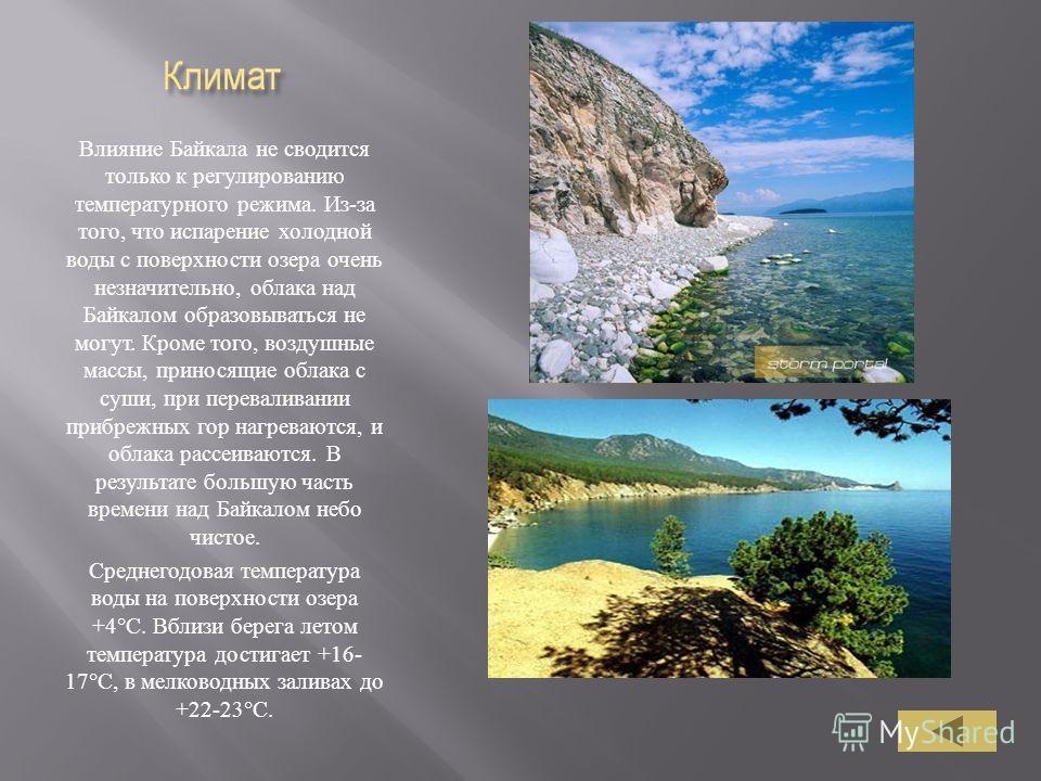 Влияние Байкала не сводится только к регулированию температурного режима. Из - за того, что испарение холодной воды с поверхности озера очень незначительно, облака над Байкалом образовываться не могут. Кроме того, воздушные массы, приносящие облака с