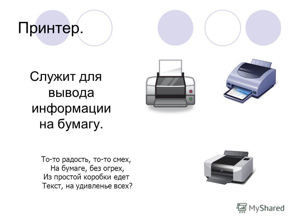 Принтер. Служит для вывода информации на бумагу. То-то радость, то-то смех, На бумаге, без огрех, Из простой коробки едет Текст, на удивленье всех?