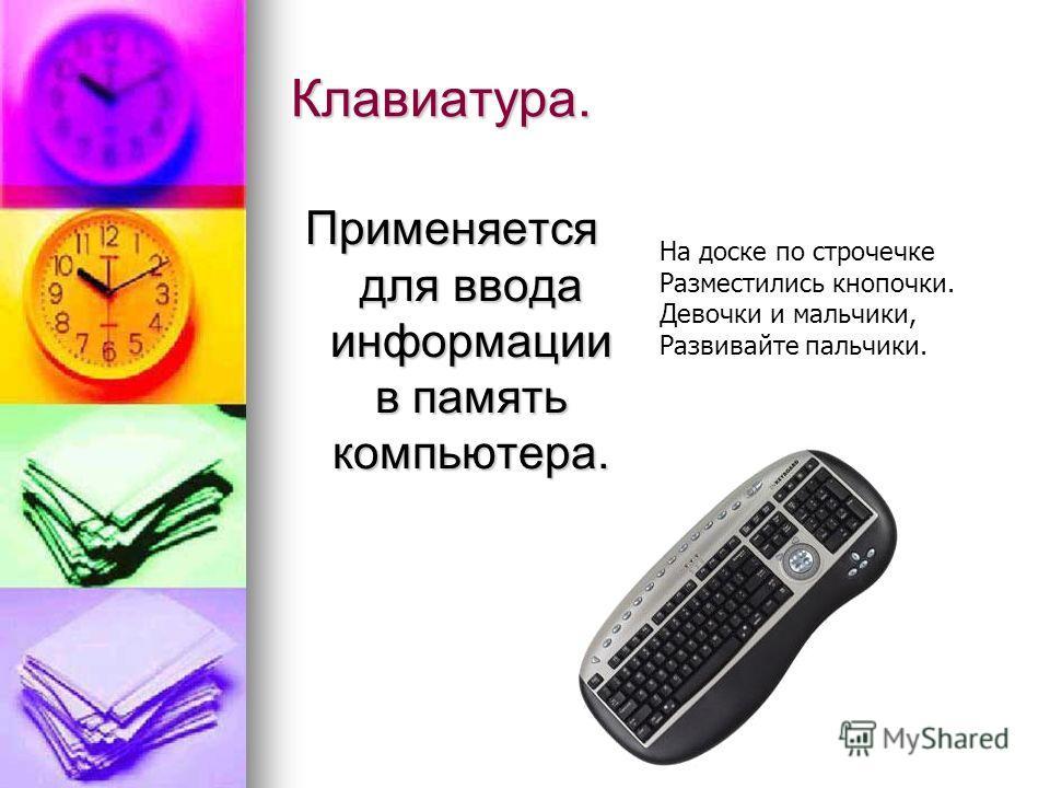 Клавиатура. Применяется для ввода информации в память компьютера. На доске по строчечке Разместились кнопочки. Девочки и мальчики, Развивайте пальчики.