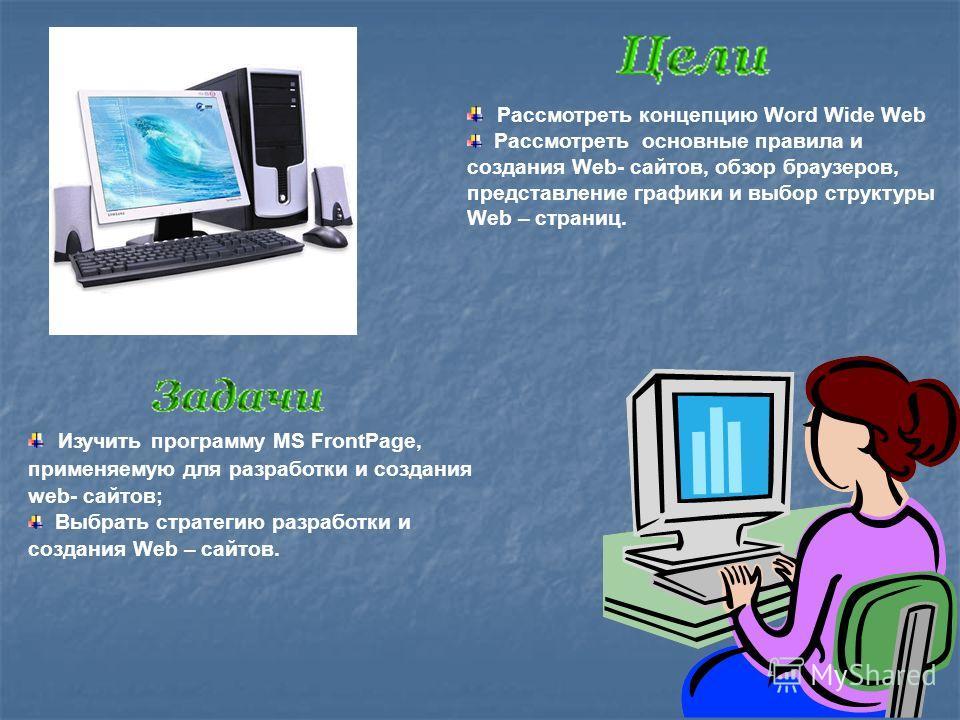 Изучить программу MS FrontPage, применяемую для разработки и создания web- сайтов; Выбрать стратегию разработки и создания Web – сайтов. Рассмотреть концепцию Word Wide Web Рассмотреть основные правила и создания Web- сайтов, обзор браузеров, предста