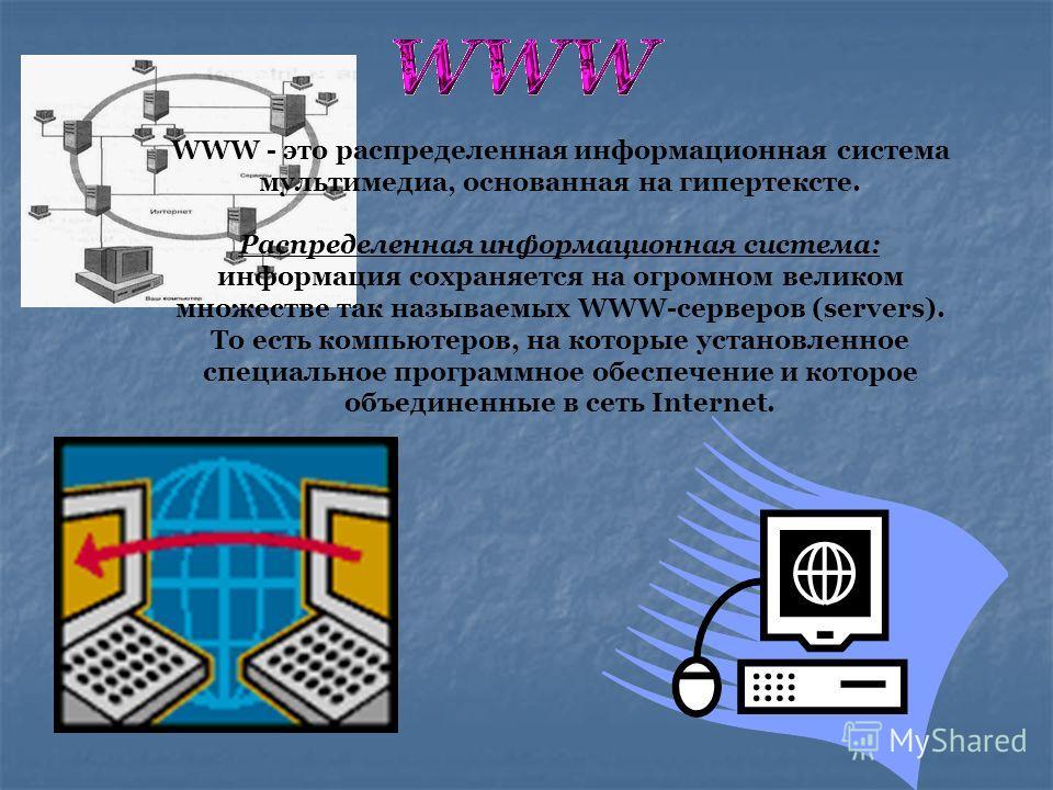 WWW - это распределенная информационная система мультимедиа, основанная на гипертексте. Распределенная информационная система: информация сохраняется на огромном великом множестве так называемых WWW-серверов (servers). То есть компьютеров, на которые