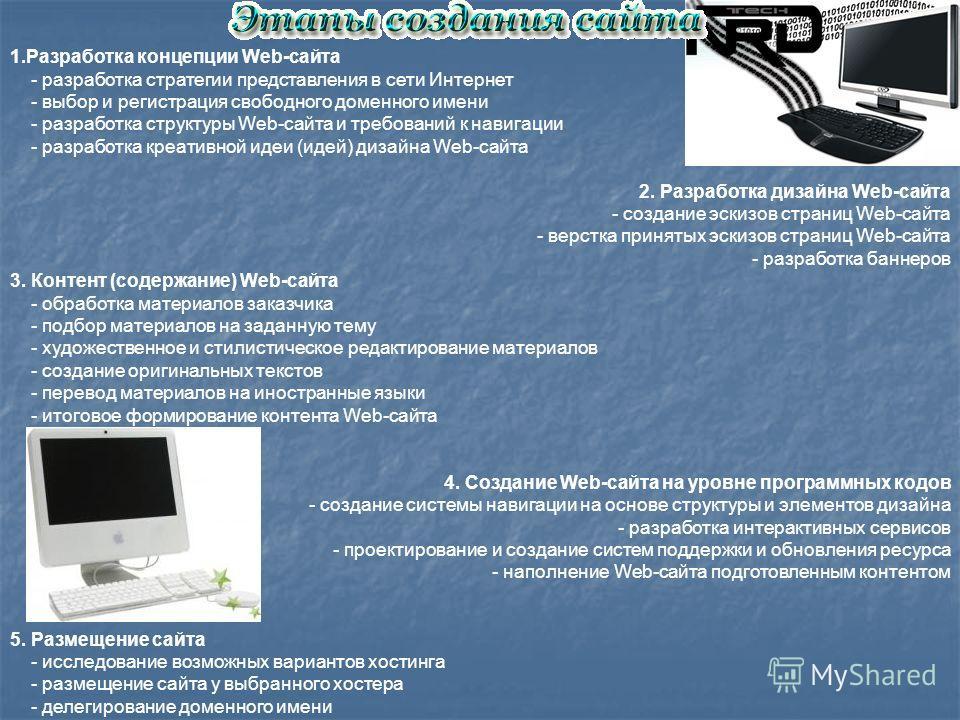 1.Разработка концепции Web-сайта - разработка стратегии представления в сети Интернет - выбор и регистрация свободного доменного имени - разработка структуры Web-сайта и требований к навигации - разработка креативной идеи (идей) дизайна Web-сайта 2.