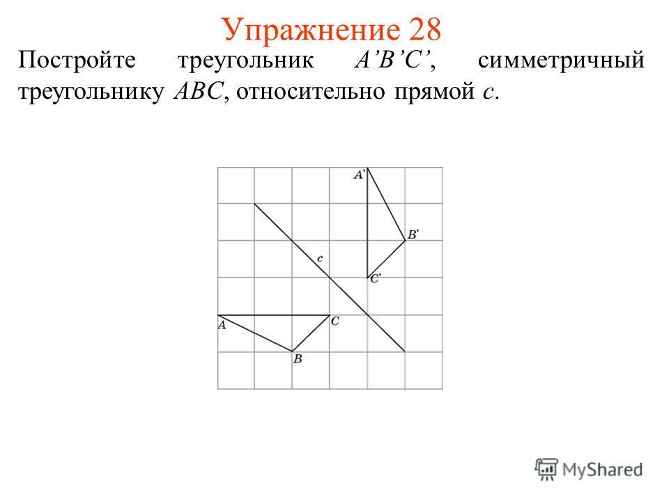 Упражнение 28 Постройте треугольник ABC, симметричный треугольнику ABC, относительно прямой c.