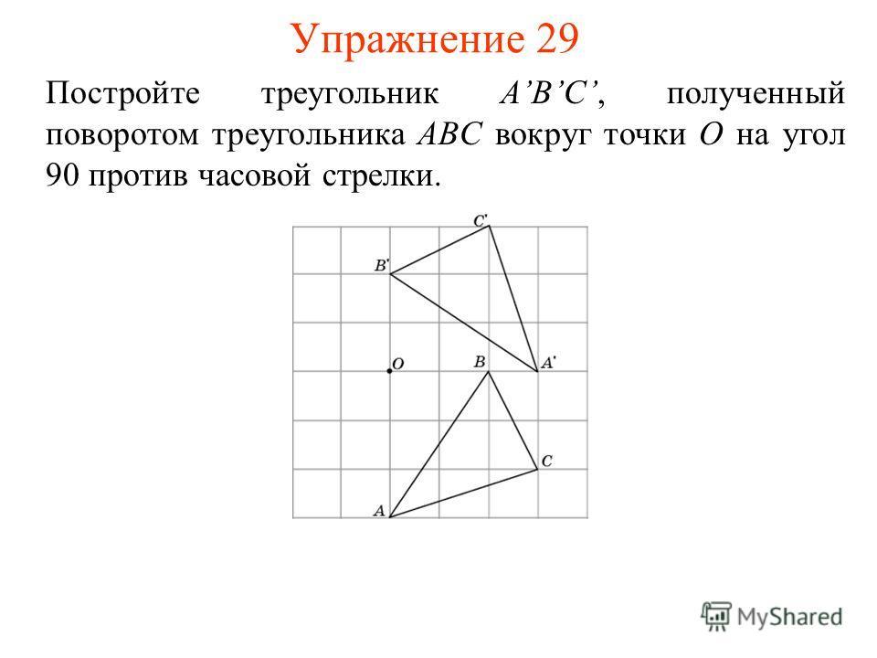 Упражнение 29 Постройте треугольник ABC, полученный поворотом треугольника ABC вокруг точки O на угол 90 против часовой стрелки.