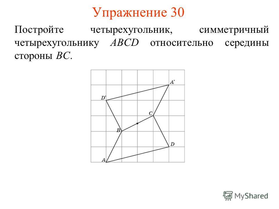Упражнение 30 Постройте четырехугольник, симметричный четырехугольнику ABCD относительно середины стороны BC.