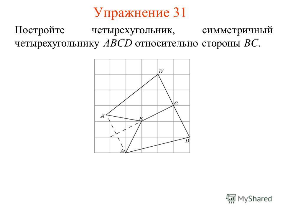Упражнение 31 Постройте четырехугольник, симметричный четырехугольнику ABCD относительно стороны BC.