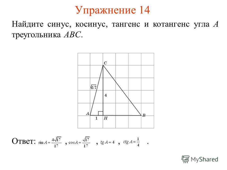 Упражнение 14 Найдите синус, косинус, тангенс и котангенс угла A треугольника ABC. Ответ:,,,.