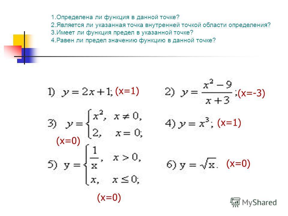 1.Определена ли функция в данной точке? 2.Является ли указанная точка внутренней точкой области определения? 3.Имеет ли функция предел в указанной точке? 4.Равен ли предел значению функцию в данной точке? (х=1) (х=-3) (х=1) (х=0)