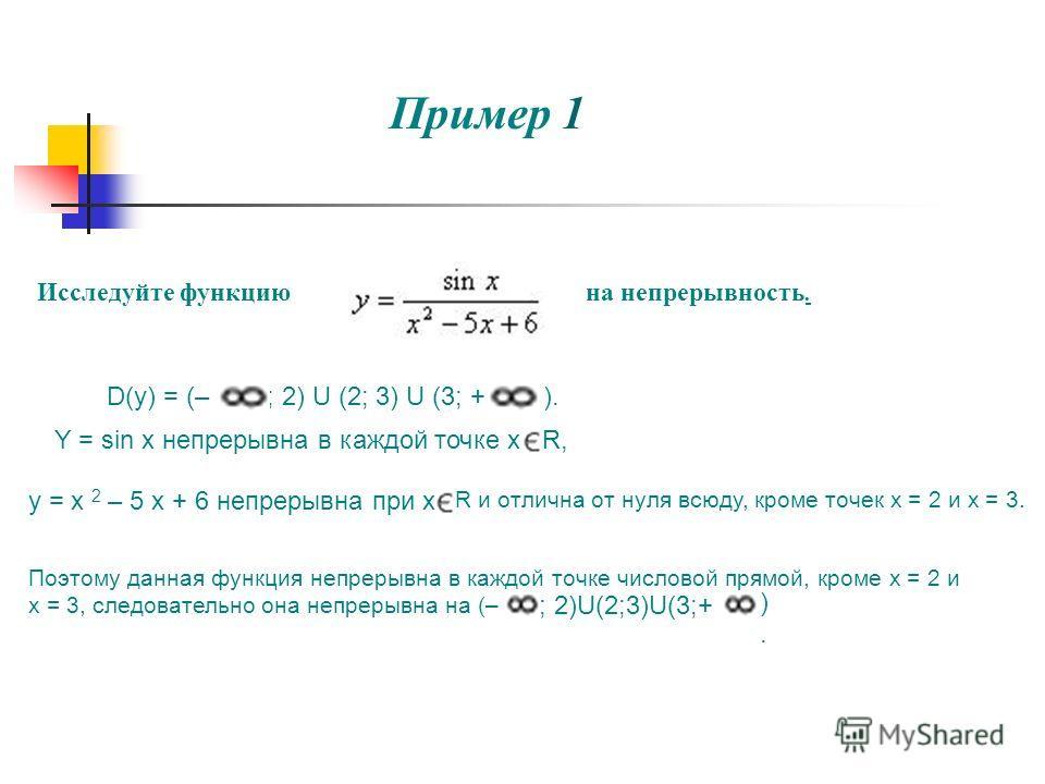 Пример 1 Исследуйте функциюна непрерывность. D(y) = (– ; 2) U (2; 3) U (3; + ). Y = sin x непрерывна в каждой точке xR, y = x 2 – 5 x + 6 непрерывна при x R и отлична от нуля всюду, кроме точек х = 2 и х = 3. Поэтому данная функция непрерывна в каждо