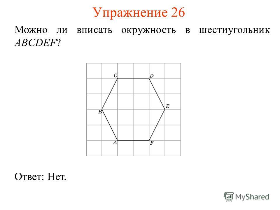 Упражнение 26 Можно ли вписать окружность в шестиугольник ABCDEF? Ответ: Нет.