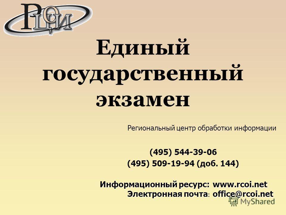 Единый государственный экзамен Региональный центр обработки информации (495) 544-39-06 (495) 509-19-94 (доб. 144) Информационный ресурс: Электронная почта Электронная почта : www.rcoi.net office@rcoi.net
