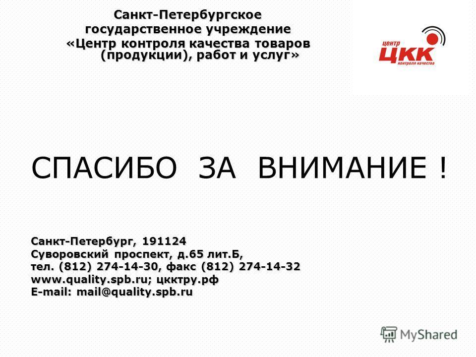 СПАСИБО ЗА ВНИМАНИЕ ! Санкт-Петербург, 191124 Суворовский проспект, д.65 лит.Б, тел. (812) 274-14-30, факс (812) 274-14-32 www.quality.spb.ru; цкктру.рф E-mail: mail@quality.spb.ru Санкт-Петербургское государственное учреждение «Центр контроля качест