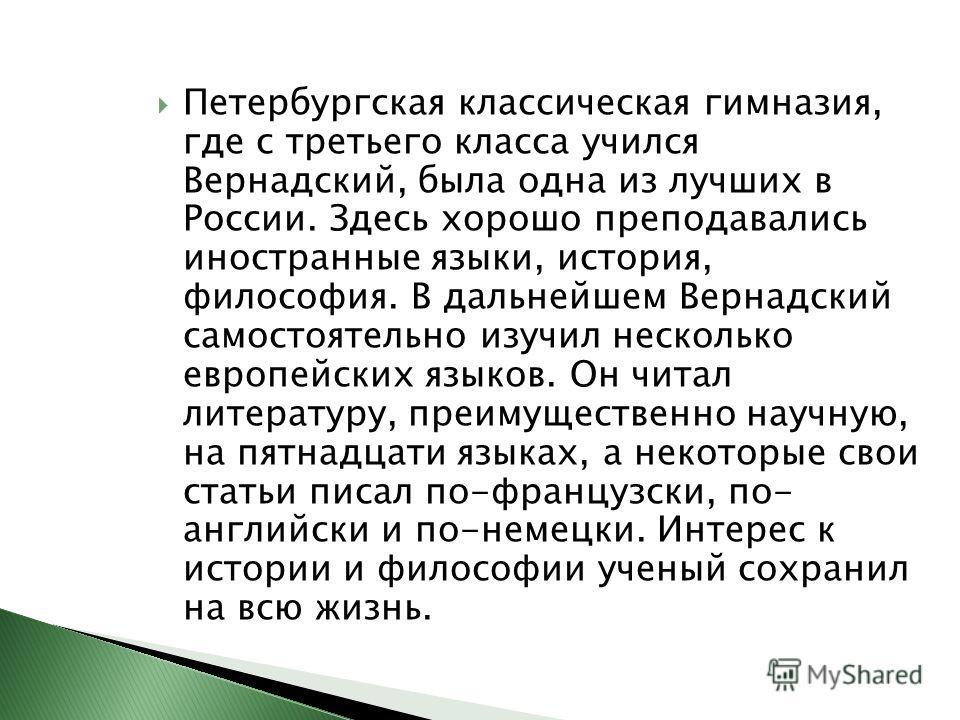 Петербургская классическая гимназия, где с третьего класса учился Вернадский, была одна из лучших в России. Здесь хорошо преподавались иностранные языки, история, философия. В дальнейшем Вернадский самостоятельно изучил несколько европейских языков.