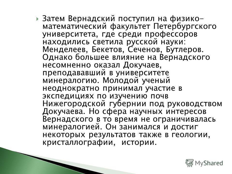 Затем Вернадский поступил на физико- математический факультет Петербургского университета, где среди профессоров находились светила русской науки: Менделеев, Бекетов, Сеченов, Бутлеров. Однако большее влияние на Вернадского несомненно оказал Докучаев