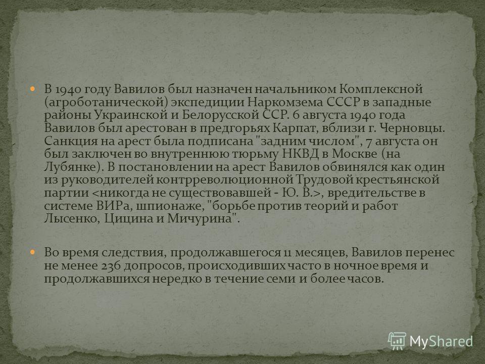 В 1940 году Вавилов был назначен начальником Комплексной (агроботанической) экспедиции Наркомзема СССР в западные районы Украинской и Белорусской ССР. 6 августа 1940 года Вавилов был арестован в предгорьях Карпат, вблизи г. Черновцы. Санкция на арест