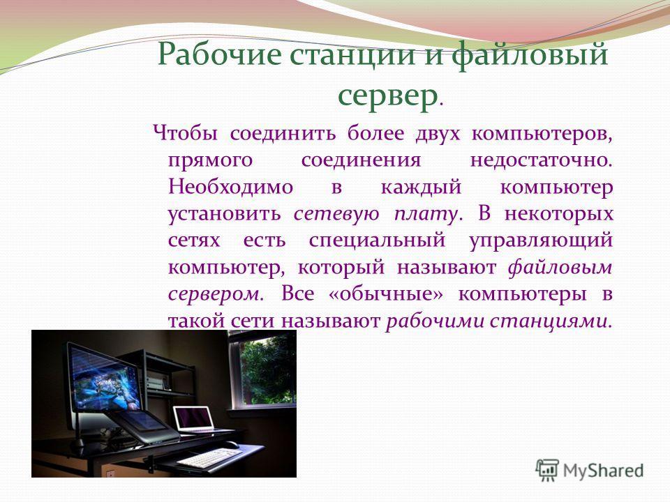 Рабочие станции и файловый сервер. Чтобы соединить более двух компьютеров, прямого соединения недостаточно. Необходимо в каждый компьютер установить сетевую плату. В некоторых сетях есть специальный управляющий компьютер, который называют файловым се