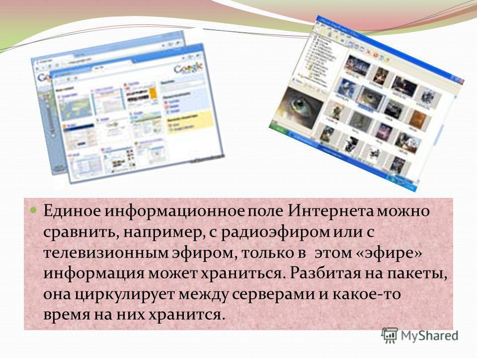 Единое информационное поле Интернета можно сравнить, например, с радиоэфиром или с телевизионным эфиром, только в этом «эфире» информация может храниться. Разбитая на пакеты, она циркулирует между серверами и какое-то время на них хранится.