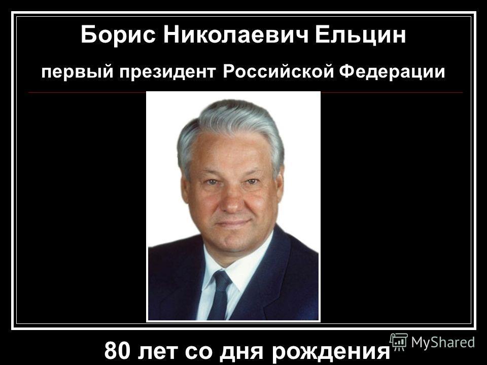 Борис Николаевич Ельцин первый президент Российской Федерации 80 лет со дня рождения
