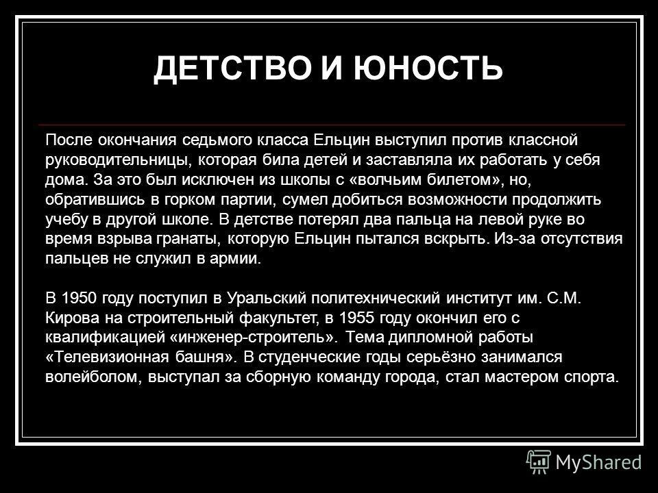 После окончания седьмого класса Ельцин выступил против классной руководительницы, которая била детей и заставляла их работать у себя дома. За это был исключен из школы с «волчьим билетом», но, обратившись в горком партии, сумел добиться возможности п