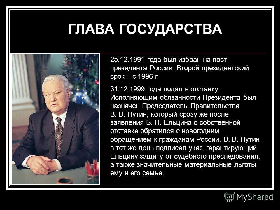 ГЛАВА ГОСУДАРСТВА 25.12.1991 года был избран на пост президента России. Второй президентский срок – с 1996 г. 31.12.1999 года подал в отставку. Исполняющим обязанности Президента был назначен Председатель Правительства В. В. Путин, который сразу же п