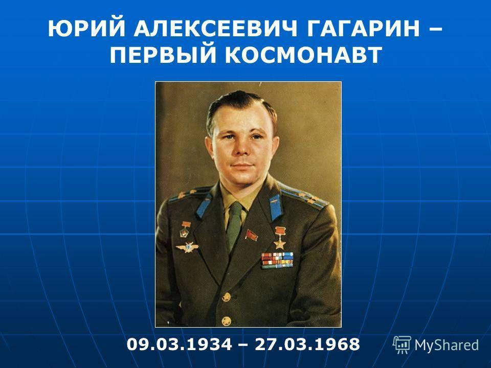 ЮРИЙ АЛЕКСЕЕВИЧ ГАГАРИН – ПЕРВЫЙ КОСМОНАВТ 09.03.1934 – 27.03.1968