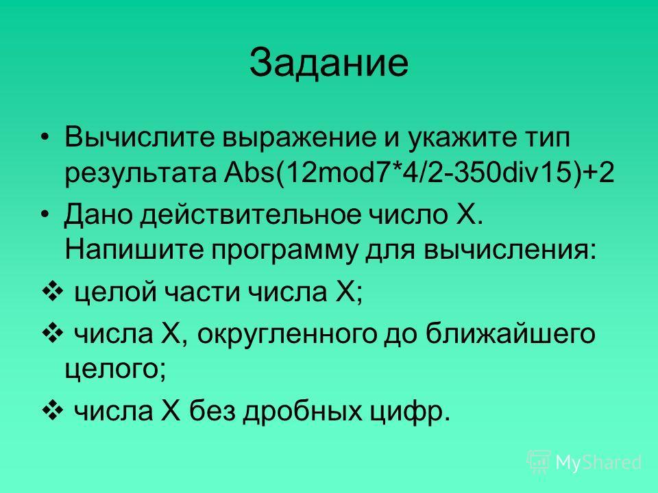 Задание Вычислите выражение и укажите тип результата Abs(12mod7*4/2-350div15)+2 Дано действительное число Х. Напишите программу для вычисления: целой части числа Х; числа Х, округленного до ближайшего целого; числа Х без дробных цифр.