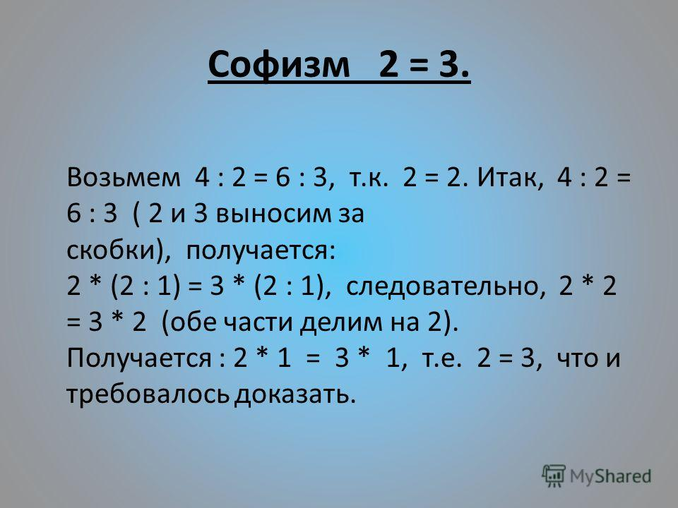 Софизм 2 = 3. Возьмем 4 : 2 = 6 : 3, т.к. 2 = 2. Итак, 4 : 2 = 6 : 3 ( 2 и 3 выносим за скобки), получается: 2 * (2 : 1) = 3 * (2 : 1), следовательно, 2 * 2 = 3 * 2 (обе части делим на 2). Получается : 2 * 1 = 3 * 1, т.е. 2 = 3, что и требовалось док