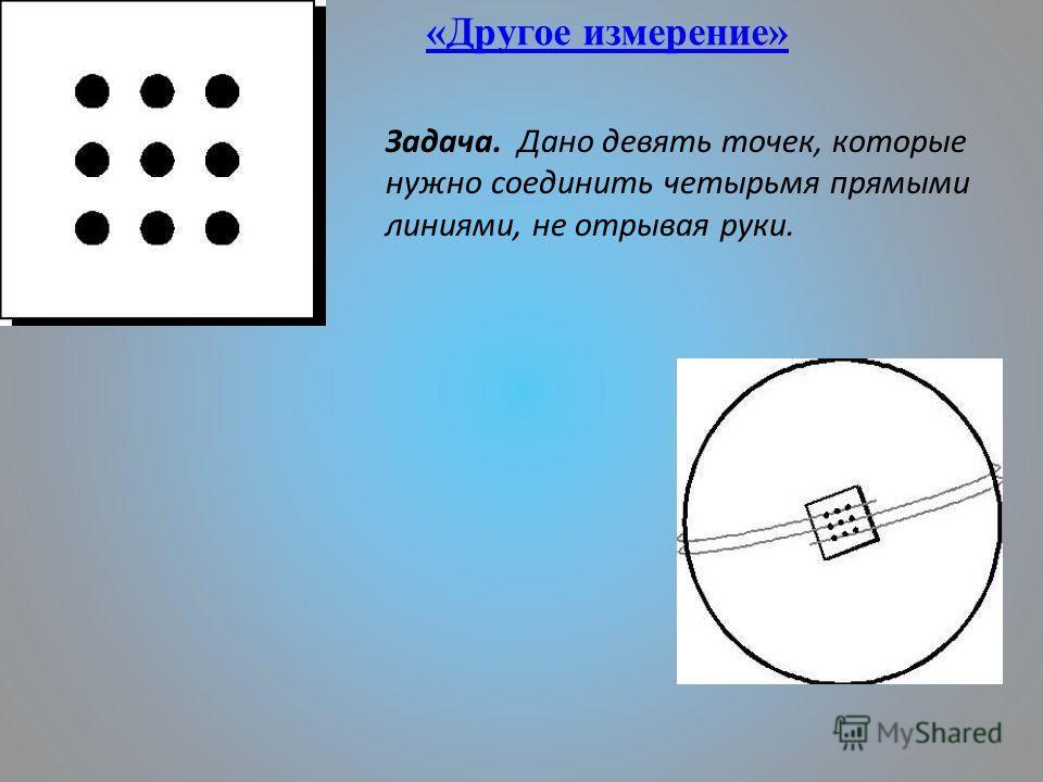 «Другое измерение» Задача. Дано девять точек, которые нужно соединить четырьмя прямыми линиями, не отрывая руки.