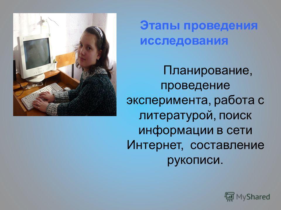 Этапы проведения исследования Планирование, проведение эксперимента, работа с литературой, поиск информации в сети Интернет, составление рукописи.
