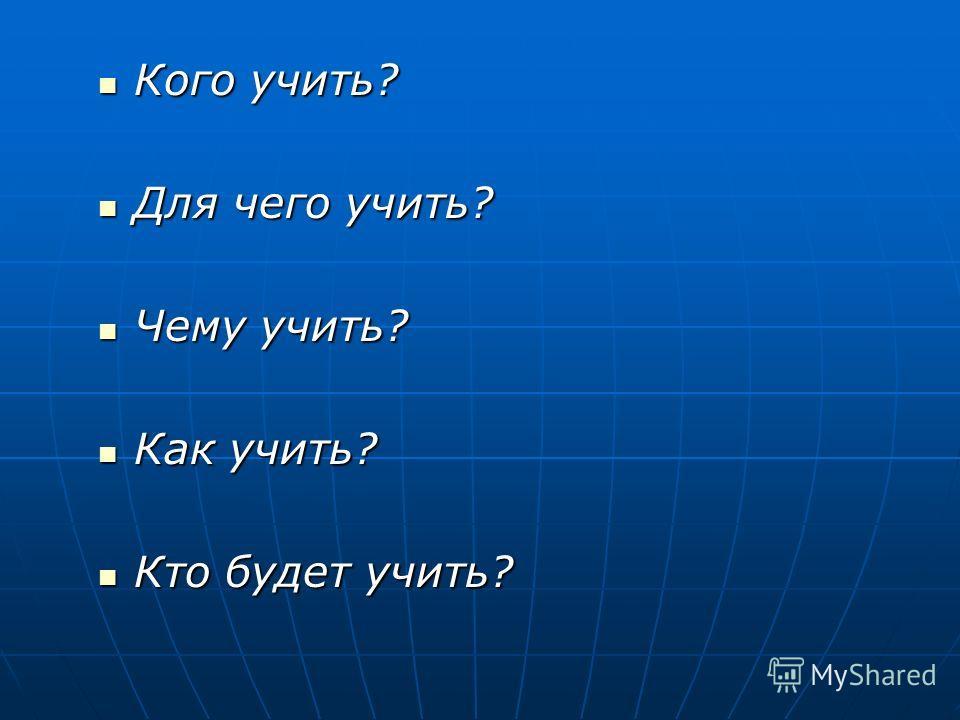 Кого учить? Кого учить? Для чего учить? Для чего учить? Чему учить? Чему учить? Как учить? Как учить? Кто будет учить? Кто будет учить?