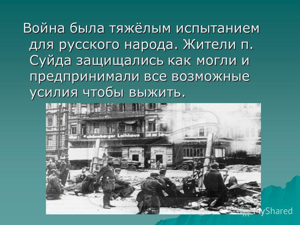 Война была тяжёлым испытанием для русского народа. Жители п. Суйда защищались как могли и предпринимали все возможные усилия чтобы выжить. Война была тяжёлым испытанием для русского народа. Жители п. Суйда защищались как могли и предпринимали все воз