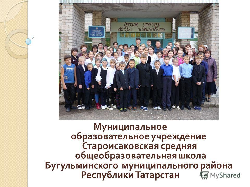 Муниципальное образовательное учреждение Староисаковская средняя общеобразовательная школа Бугульминского муниципального района Республики Татарстан