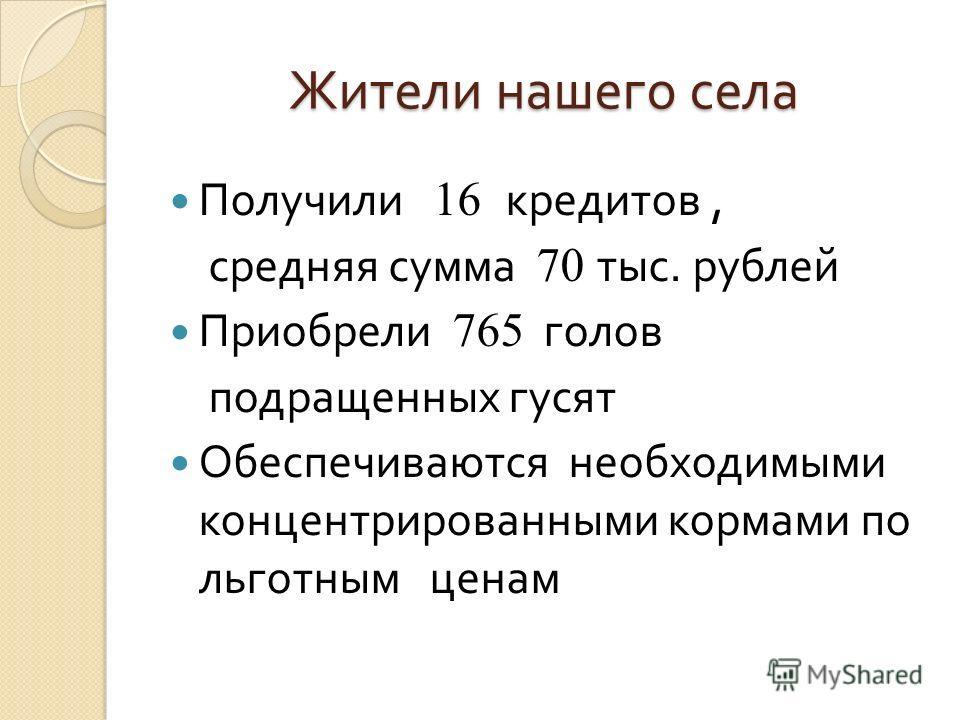 Жители нашего села Получили 16 кредитов, средняя сумма 70 тыс. рублей Приобрели 765 голов подращенных гусят Обеспечиваются необходимыми концентрированными кормами по льготным ценам