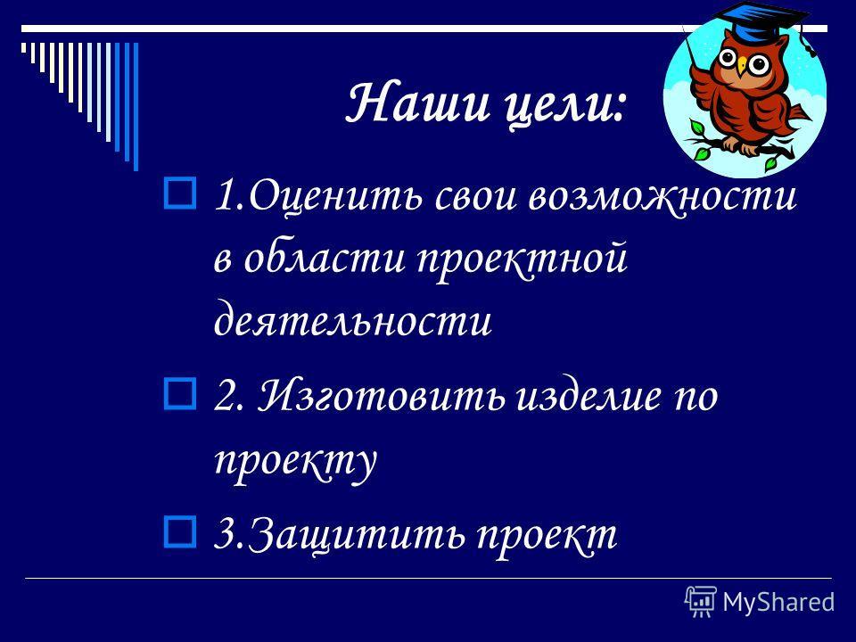 Наши цели: 1.Оценить свои возможности в области проектной деятельности 2. Изготовить изделие по проекту 3.Защитить проект