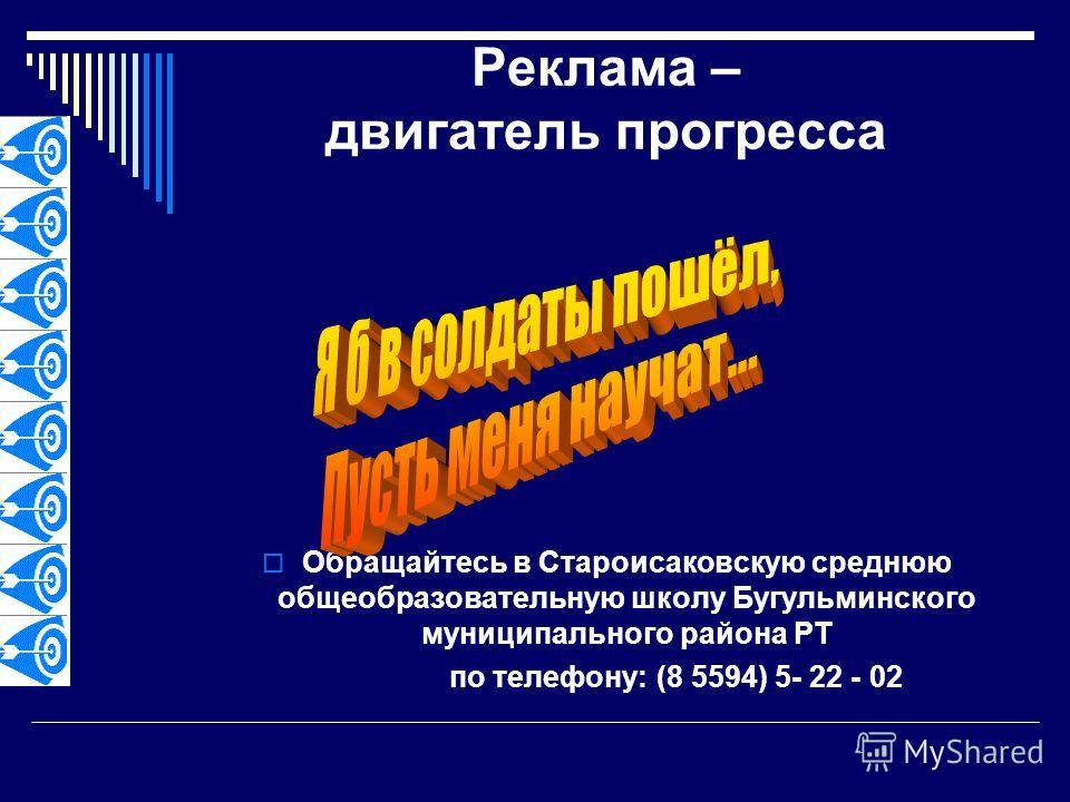Реклама – двигатель прогресса Обращайтесь в Староисаковскую среднюю общеобразовательную школу Бугульминского муниципального района РТ по телефону: (8 5594) 5- 22 - 02