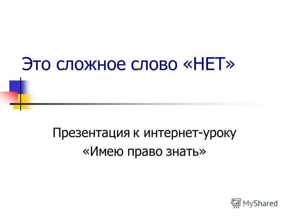 Это сложное слово «НЕТ» Презентация к интернет-уроку «Имею право знать»