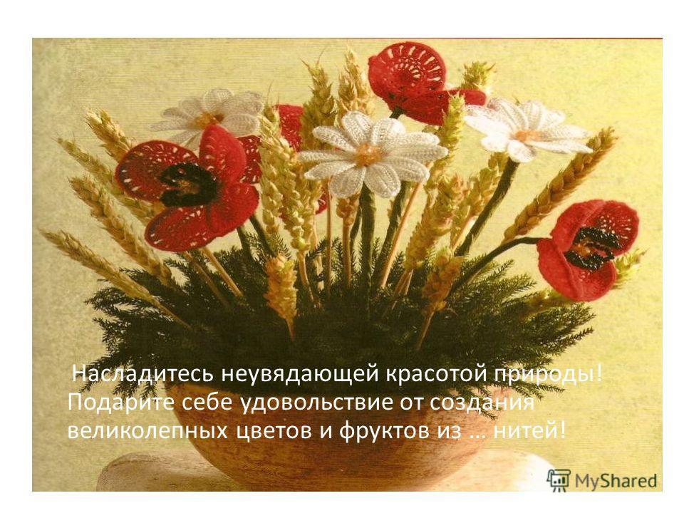 Насладитесь неувядающей красотой природы! Подарите себе удовольствие от создания великолепных цветов и фруктов из … нитей!