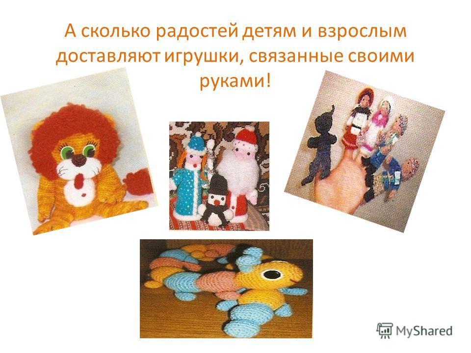 А сколько радостей детям и взрослым доставляют игрушки, связанные своими руками!