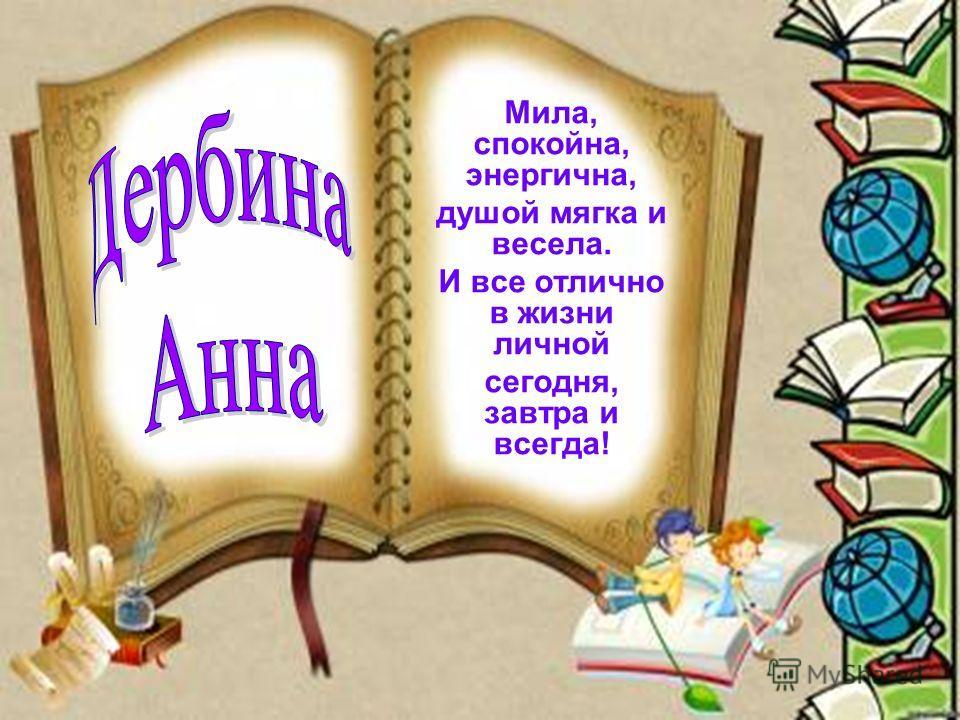 Мила, спокойна, энергична, душой мягка и весела. И все отлично в жизни личной сегодня, завтра и всегда!
