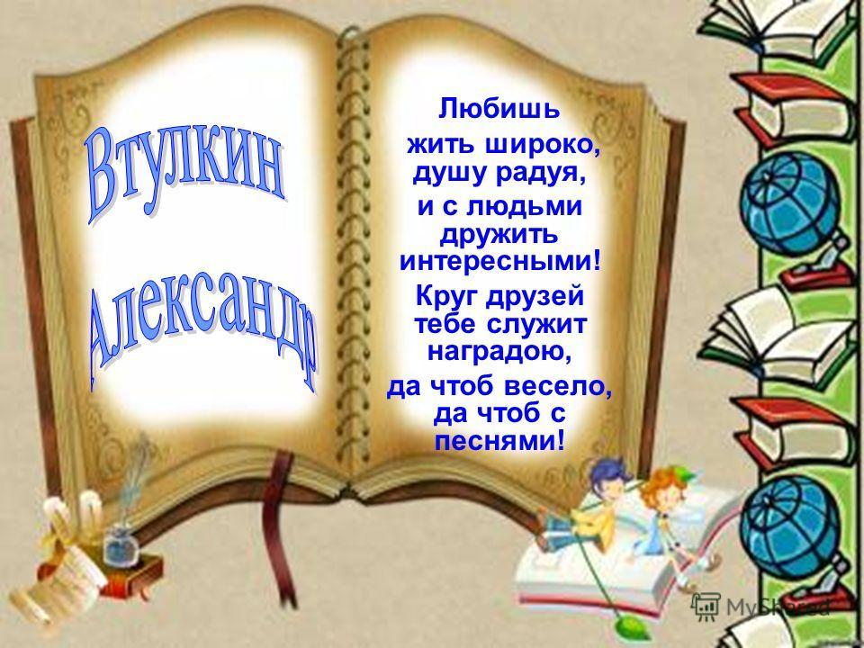 Любишь жить широко, душу радуя, и с людьми дружить интересными! Круг друзей тебе служит наградою, да чтоб весело, да чтоб с песнями!