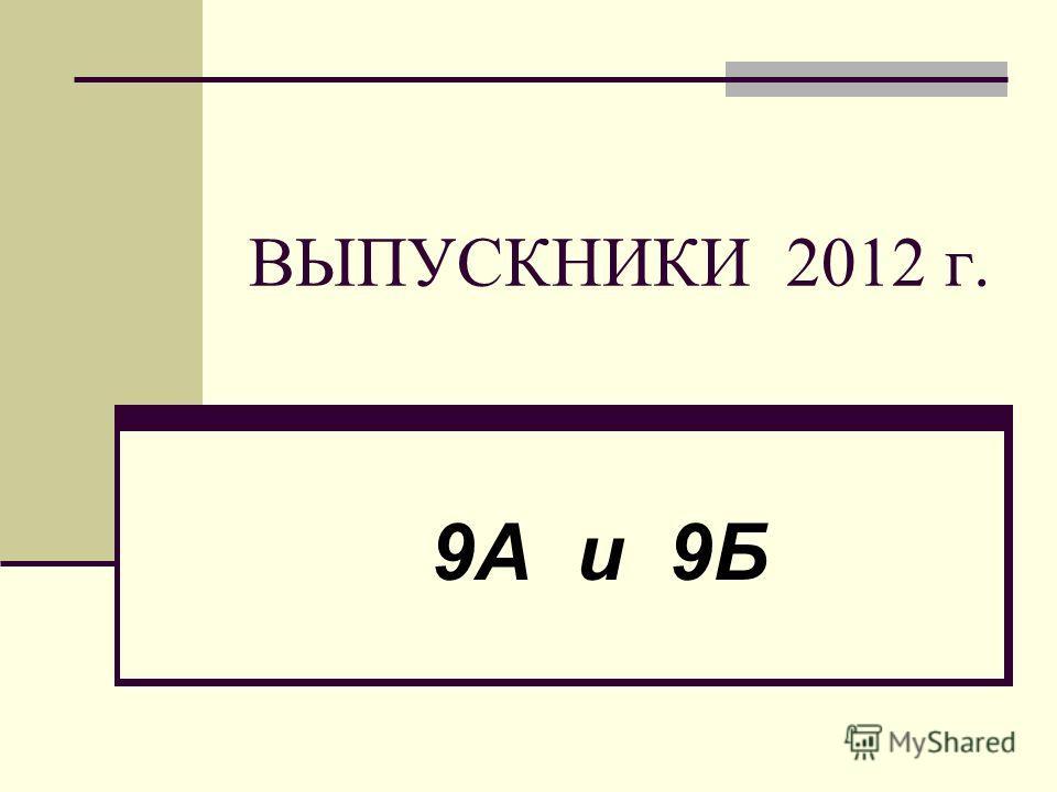 ВЫПУСКНИКИ 2012 г. 9А и 9Б