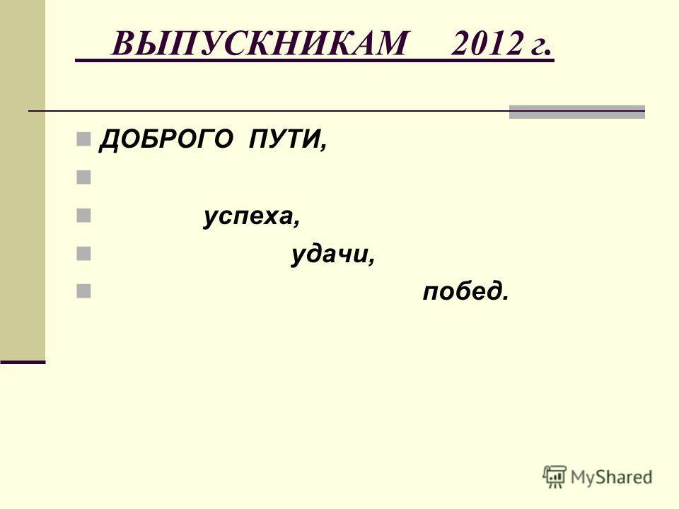 ВЫПУСКНИКАМ 2012 г. ДОБРОГО ПУТИ, успеха, удачи, побед.